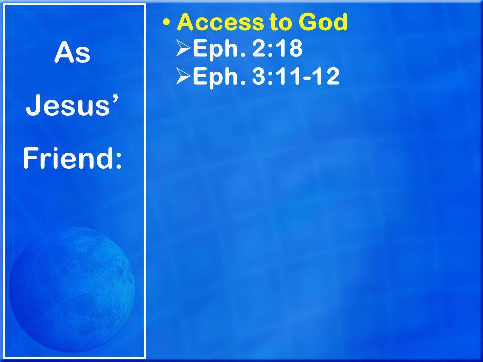As Jesus' Friend: Access to God  Eph. 2:18  Eph. 3:11-12