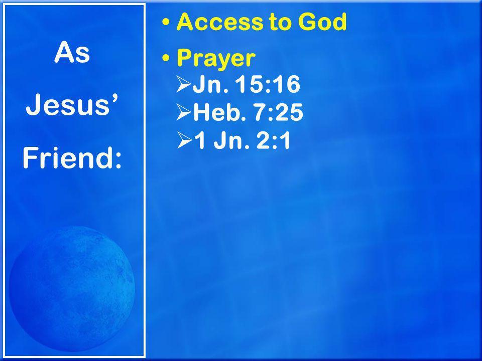 As Jesus' Friend: Access to God Prayer  Jn. 15:16  Heb. 7:25  1 Jn. 2:1