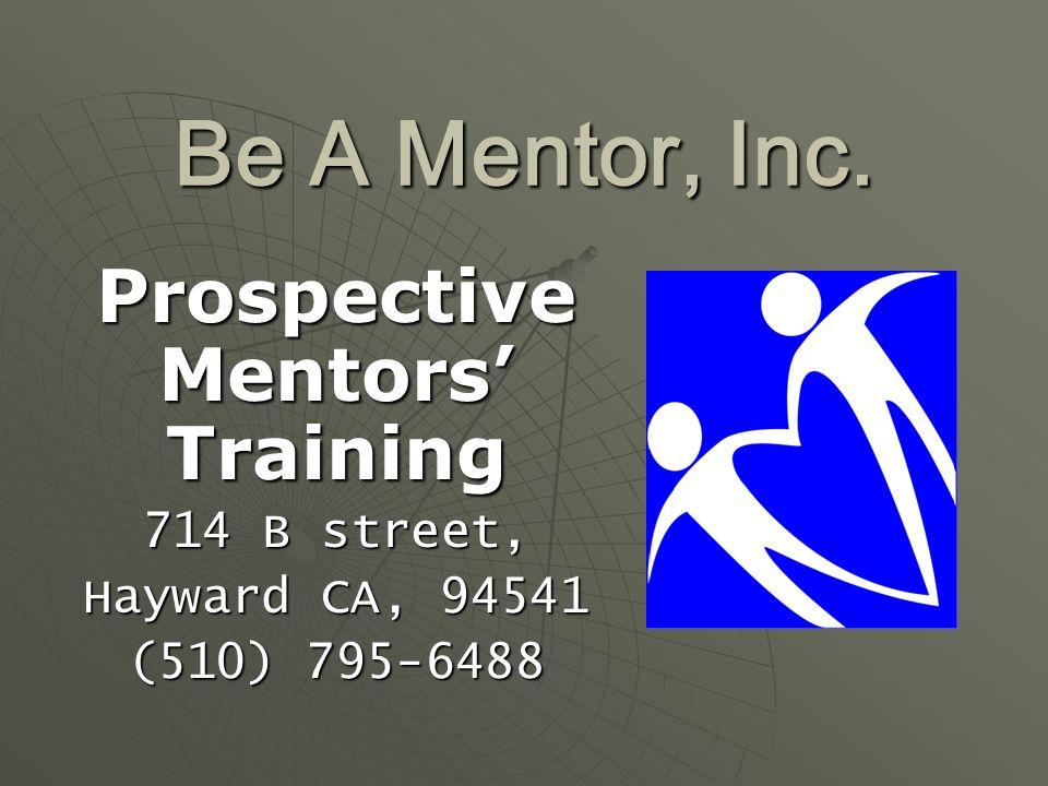 Be A Mentor, Inc. Prospective Mentors' Training 714 B street, Hayward CA, 94541 (510) 795-6488