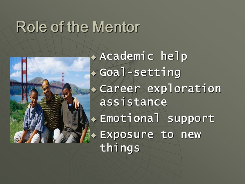 Role of the Mentor  Academic help  Goal-setting  Career exploration assistance  Emotional support  Exposure to new things