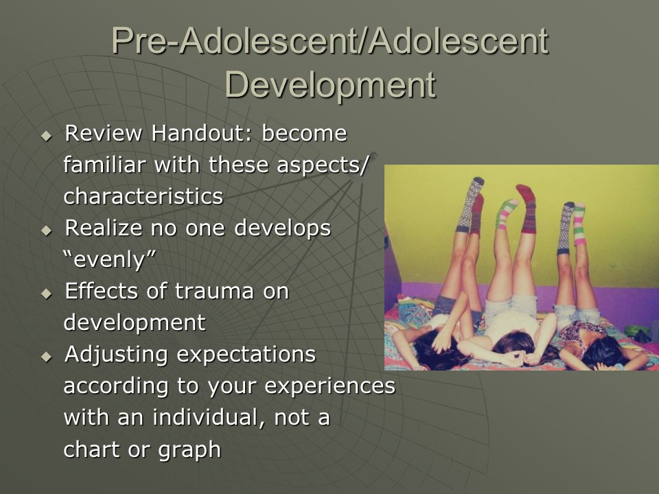 Pre-Adolescent/Adolescent Development  Review Handout: become familiar with these aspects/ familiar with these aspects/ characteristics characteristics  Realize no one develops evenly evenly  Effects of trauma on development development  Adjusting expectations according to your experiences according to your experiences with an individual, not a with an individual, not a chart or graph chart or graph