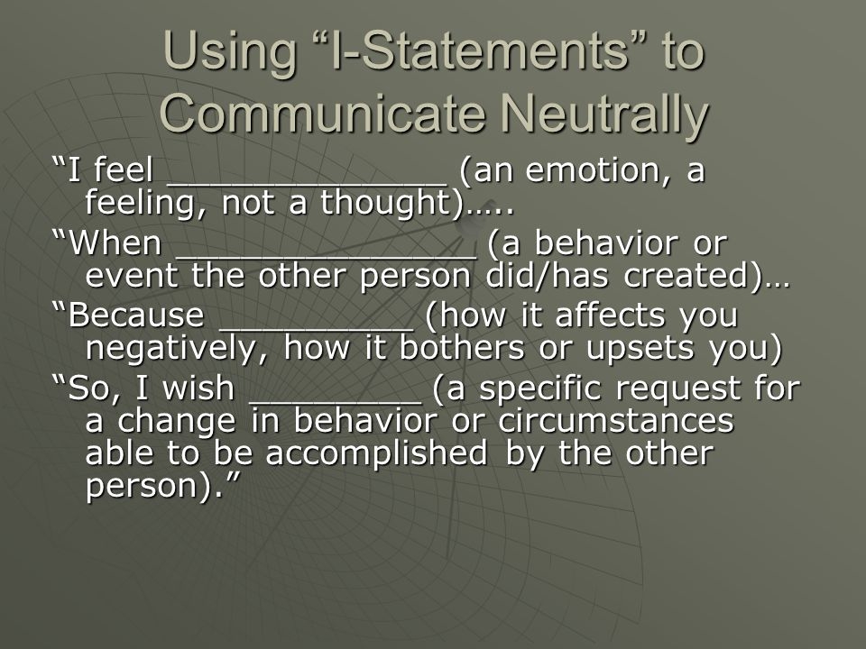 Using I-Statements to Communicate Neutrally I feel _____________ (an emotion, a feeling, not a thought)…..