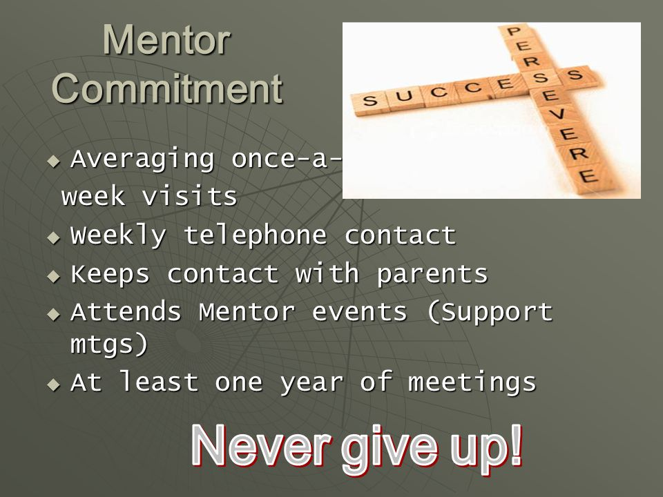 Mentor Commitment  Averaging once-a- week visits week visits  Weekly telephone contact  Keeps contact with parents  Attends Mentor events (Support mtgs)  At least one year of meetings
