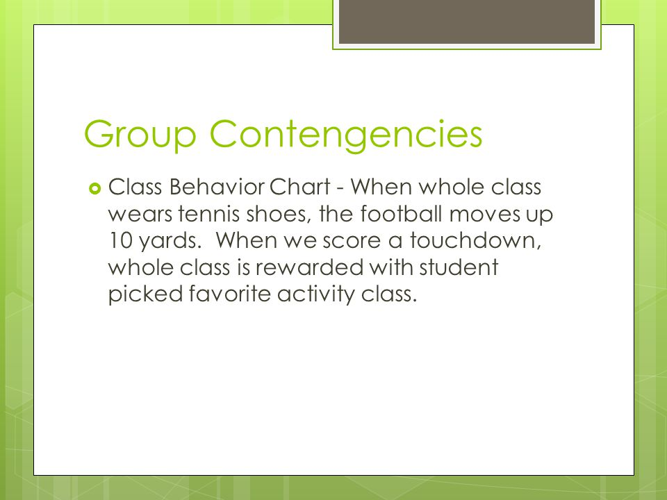 Other examples of Group Contengencies  Class rewards chart for sportsmanship, following directions, etc  Points given based on criteria created by teacher or students (3 pts – great teamwork, 2 pts – average sportsmanship, 1 pt – poor sportsmanship)  Reward given after so many points have been obtained