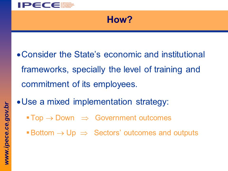 www.ipece.ce.gov.br How?  Consider the State's economic and institutional frameworks, specially the level of training and commitment of its employees