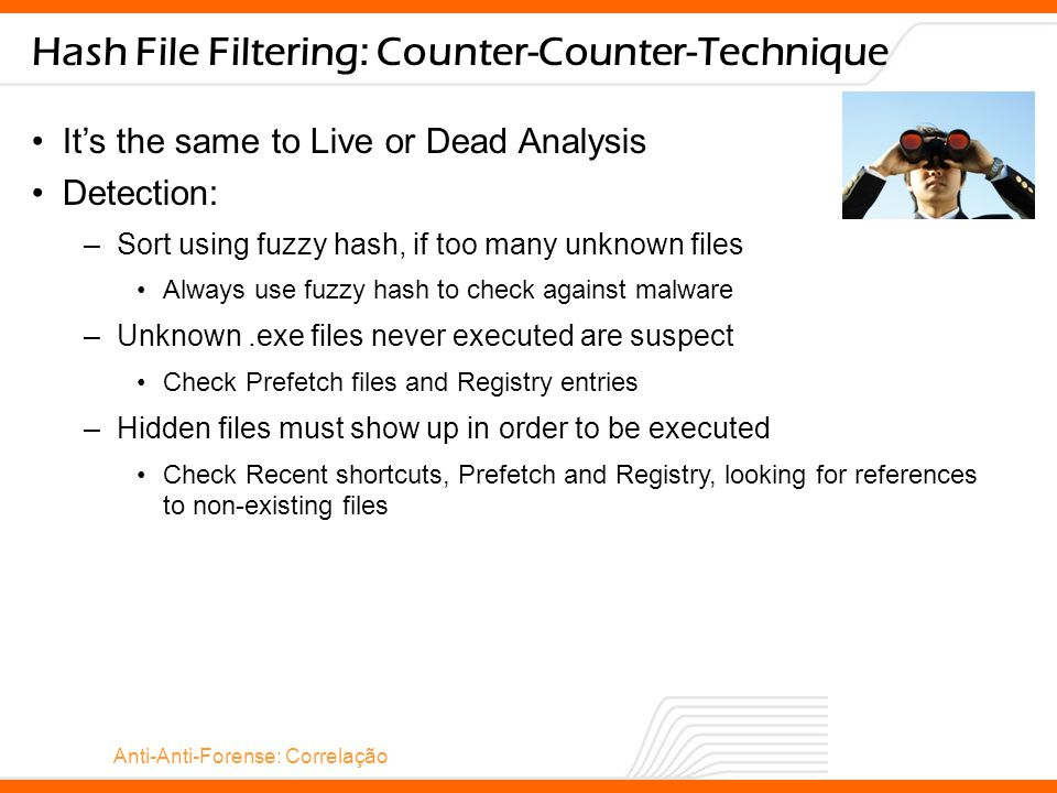 Anti-Anti-Forense: Correlação Hash File Filtering: Counter-Counter-Technique It's the same to Live or Dead Analysis Detection: –Sort using fuzzy hash, if too many unknown files Always use fuzzy hash to check against malware –Unknown.exe files never executed are suspect Check Prefetch files and Registry entries –Hidden files must show up in order to be executed Check Recent shortcuts, Prefetch and Registry, looking for references to non-existing files