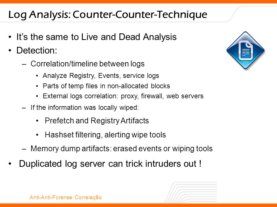 Anti-Anti-Forense: Correlação Log Analysis: Counter-Counter-Technique It's the same to Live and Dead Analysis Detection: –Correlation/timeline between logs Analyze Registry, Events, service logs Parts of temp files in non-allocated blocks External logs correlation: proxy, firewall, web servers –If the information was locally wiped: Prefetch and Registry Artifacts Hashset filtering, alerting wipe tools –Memory dump artifacts: erased events or wiping tools Duplicated log server can trick intruders out !