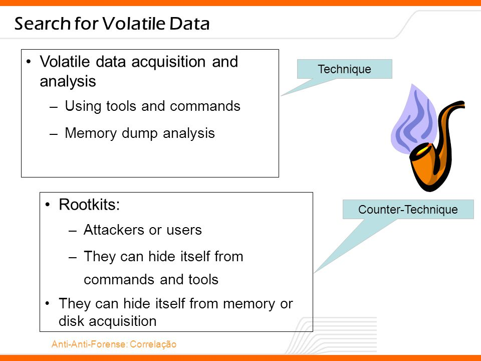 Anti-Anti-Forense: Correlação Search for Volatile Data Volatile data acquisition and analysis –Using tools and commands –Memory dump analysis Technique Rootkits: –Attackers or users –They can hide itself from commands and tools They can hide itself from memory or disk acquisition Counter-Technique