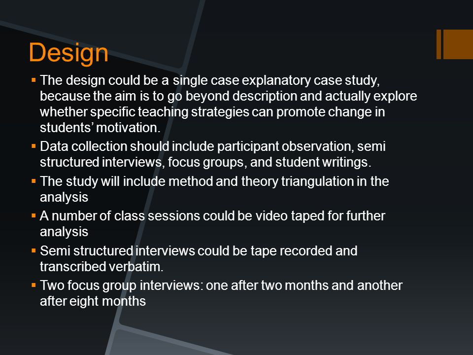 Design  The design could be a single case explanatory case study, because the aim is to go beyond description and actually explore whether specific t