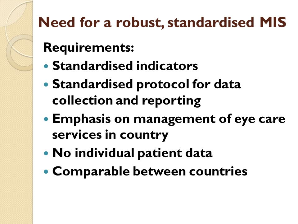 Need for a robust, standardised MIS Requirements: Standardised indicators Standardised protocol for data collection and reporting Emphasis on management of eye care services in country No individual patient data Comparable between countries