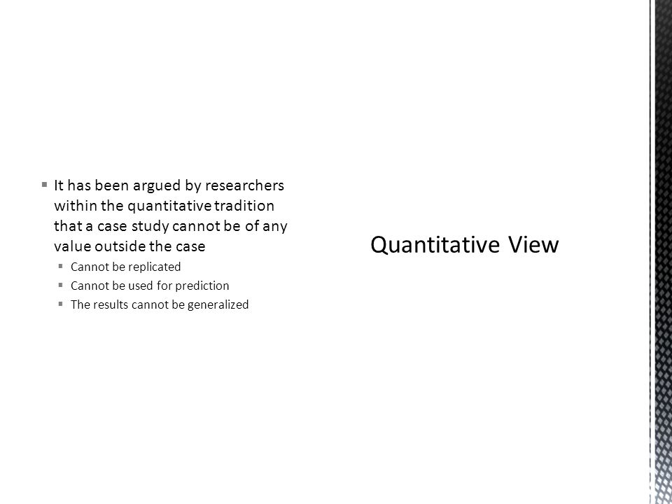  It has been argued by researchers within the quantitative tradition that a case study cannot be of any value outside the case  Cannot be replicated  Cannot be used for prediction  The results cannot be generalized