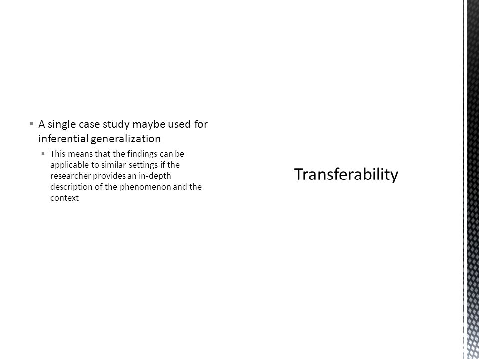  A single case study maybe used for inferential generalization  This means that the findings can be applicable to similar settings if the researcher provides an in-depth description of the phenomenon and the context