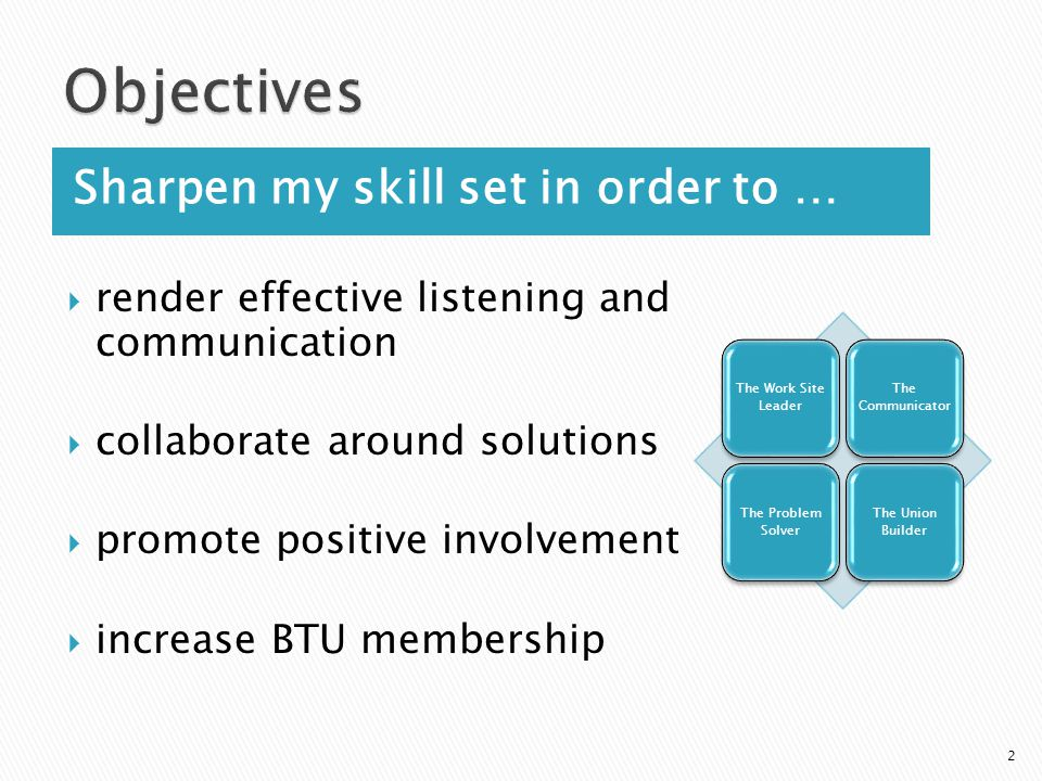 Sharpen my skill set in order to …  render effective listening and communication  collaborate around solutions  promote positive involvement  increase BTU membership 2 The Work Site Leader The Communicator The Problem Solver The Union Builder