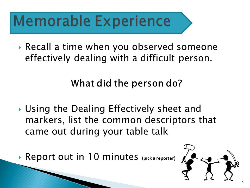  Recall a time when you observed someone effectively dealing with a difficult person. What did the person do?  Using the Dealing Effectively sheet a