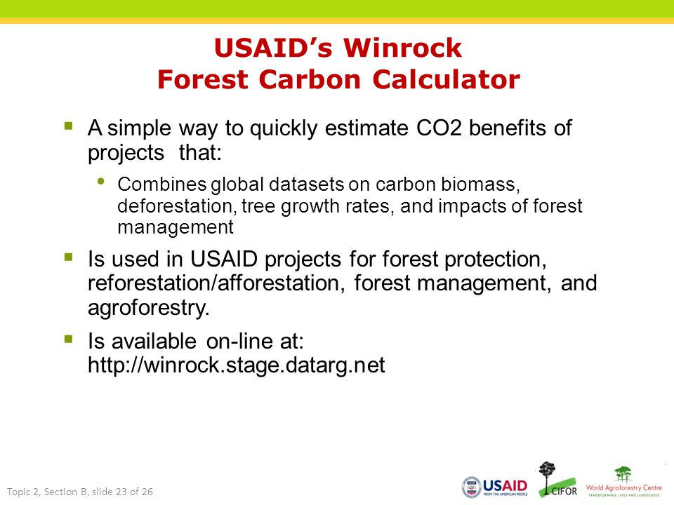  A simple way to quickly estimate CO2 benefits of projects that: Combines global datasets on carbon biomass, deforestation, tree growth rates, and impacts of forest management  Is used in USAID projects for forest protection, reforestation/afforestation, forest management, and agroforestry.