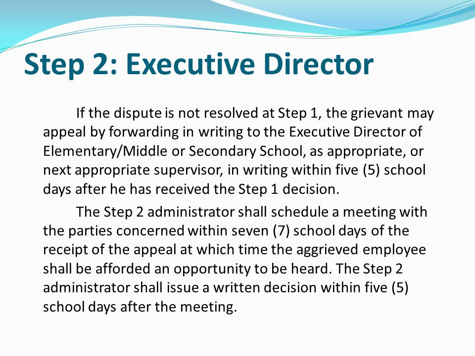 Step 2: Executive Director If the dispute is not resolved at Step 1, the grievant may appeal by forwarding in writing to the Executive Director of Ele
