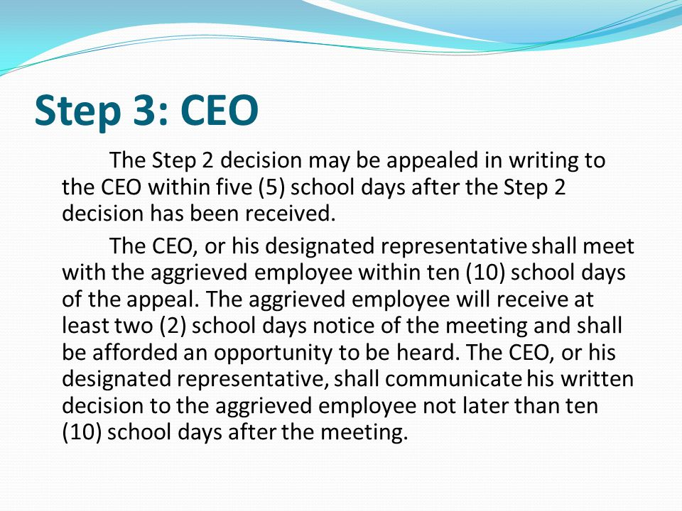 Step 3: CEO The Step 2 decision may be appealed in writing to the CEO within five (5) school days after the Step 2 decision has been received. The CEO