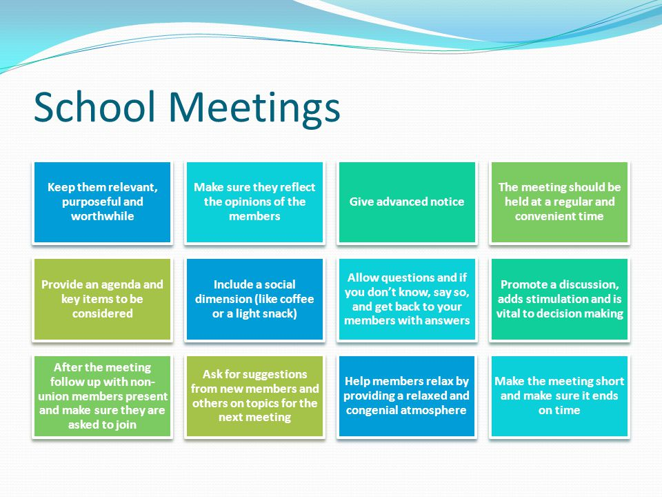 School Meetings Keep them relevant, purposeful and worthwhile Make sure they reflect the opinions of the members Give advanced notice The meeting shou