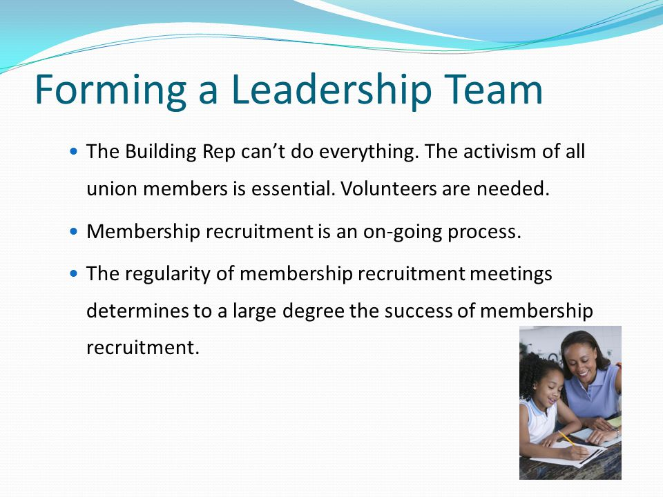 Forming a Leadership Team The Building Rep can't do everything. The activism of all union members is essential. Volunteers are needed. Membership recr