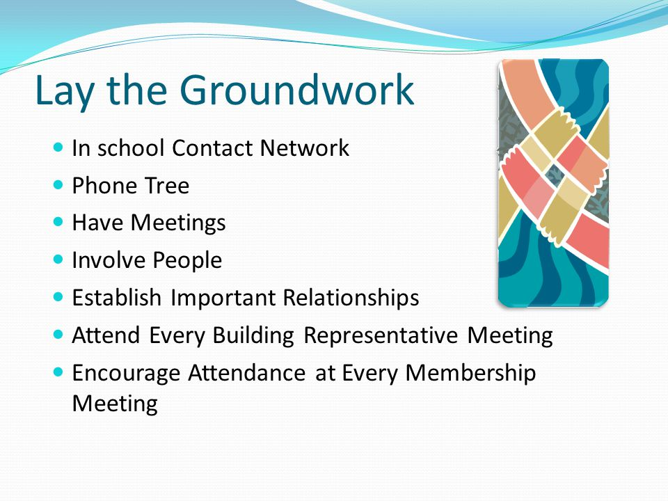 Lay the Groundwork In school Contact Network Phone Tree Have Meetings Involve People Establish Important Relationships Attend Every Building Represent