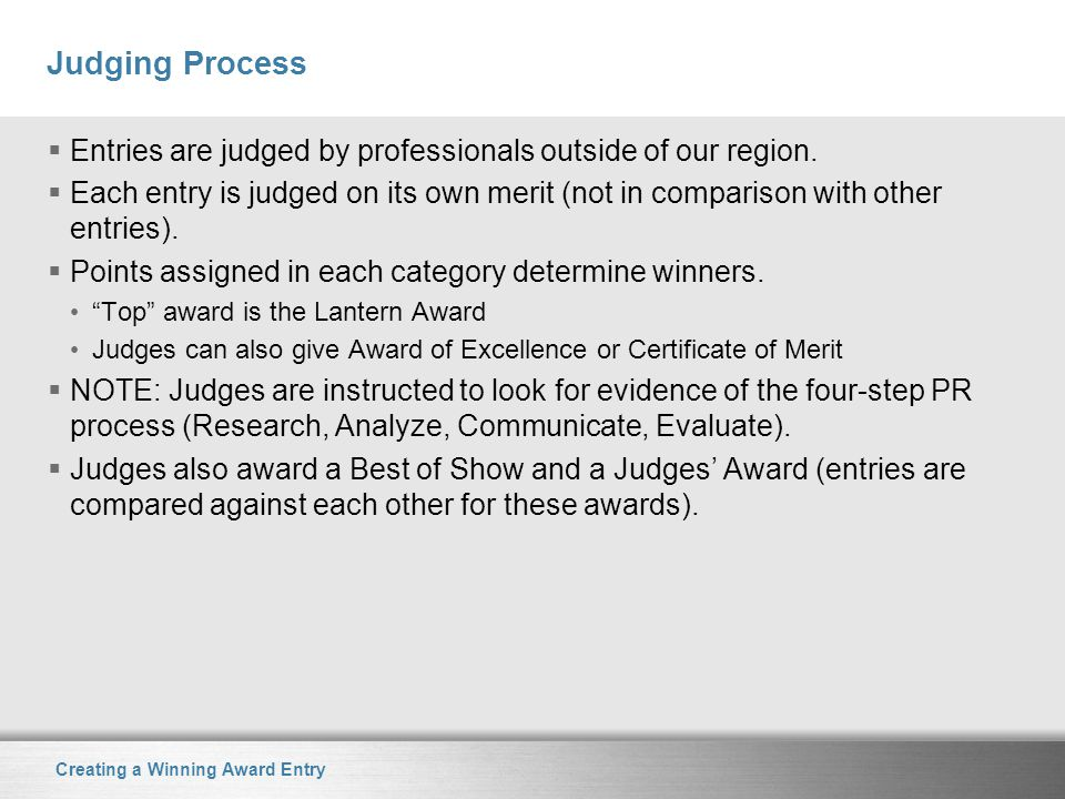 Creating a Winning Award Entry Judging Process  Entries are judged by professionals outside of our region.  Each entry is judged on its own merit (n