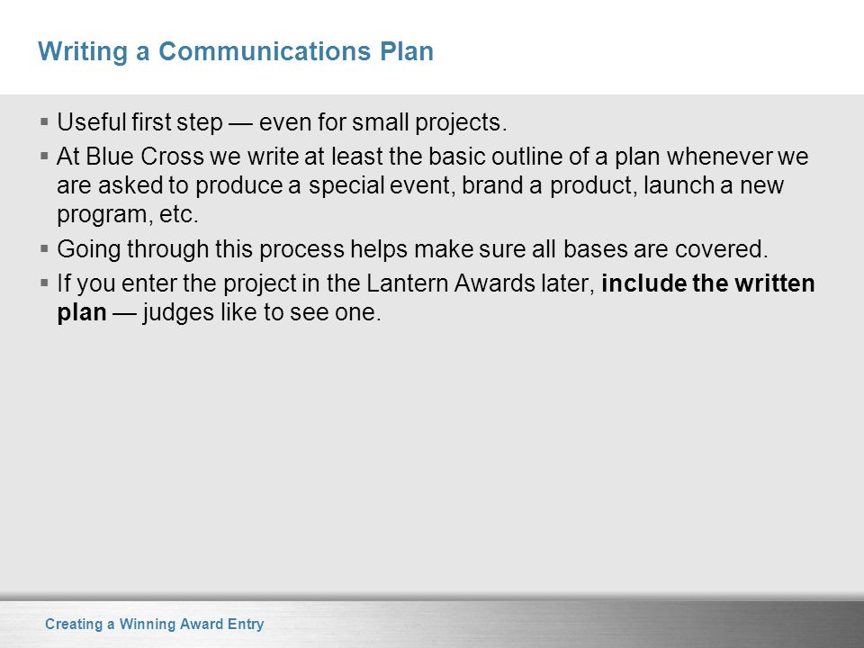 Creating a Winning Award Entry Writing a Communications Plan  Useful first step — even for small projects.  At Blue Cross we write at least the basi