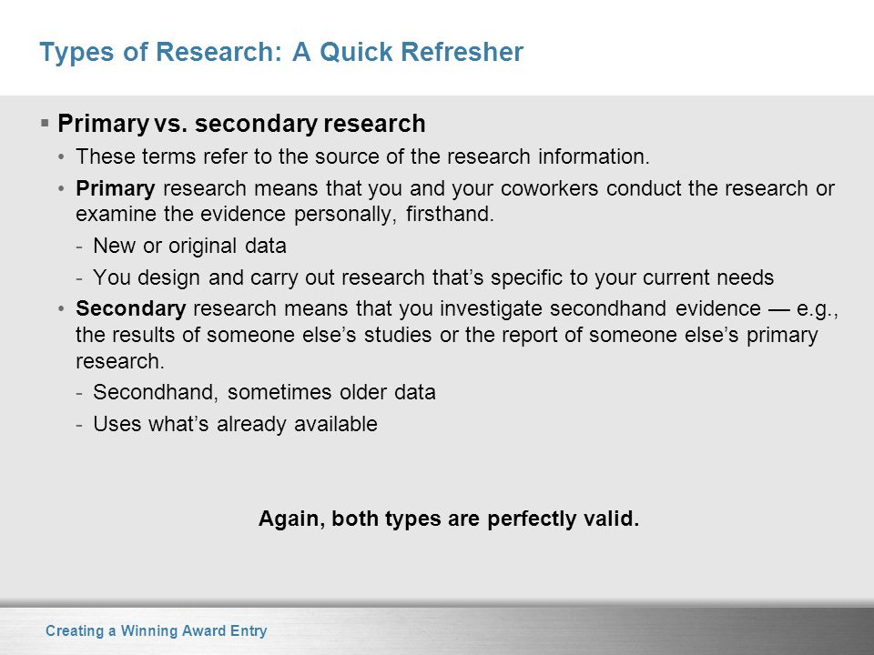 Creating a Winning Award Entry Types of Research: A Quick Refresher  Primary vs. secondary research These terms refer to the source of the research i