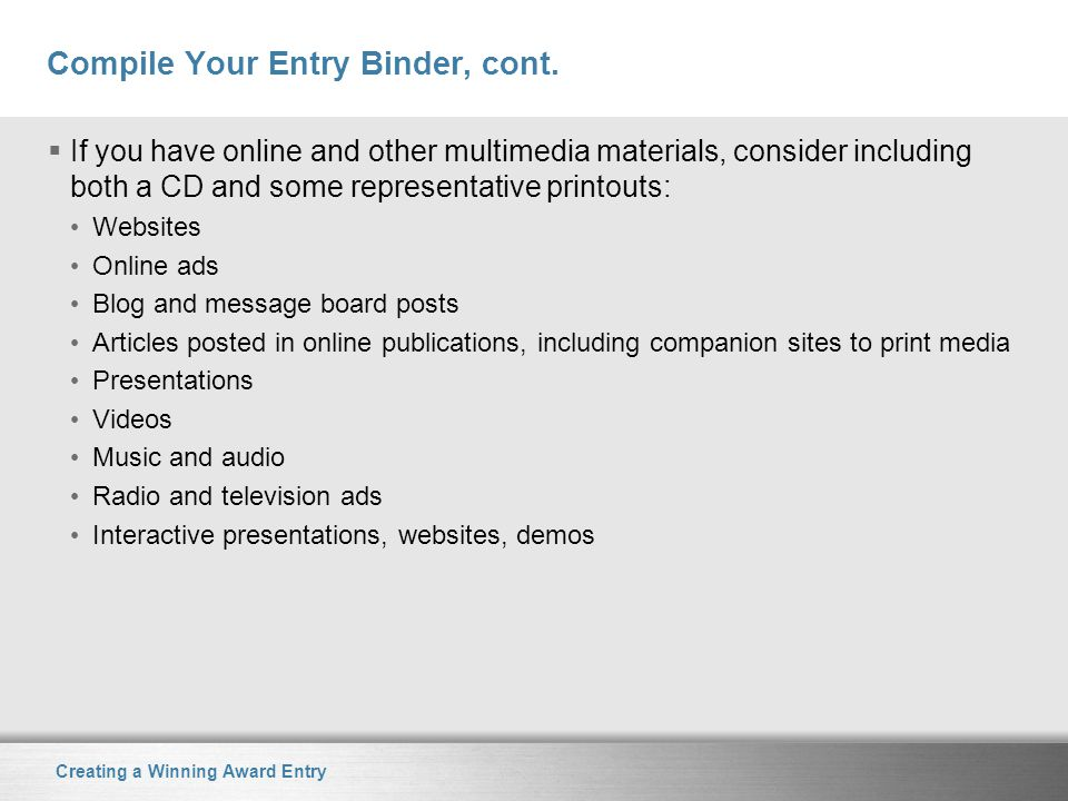 Creating a Winning Award Entry Compile Your Entry Binder, cont.  If you have online and other multimedia materials, consider including both a CD and