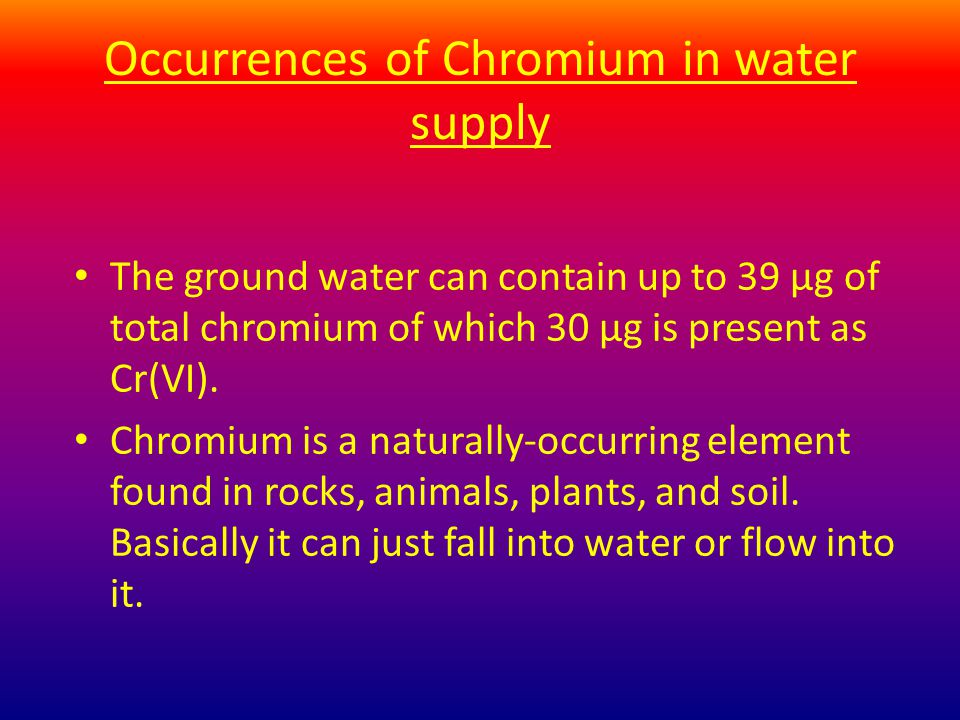 Occurrences of Chromium in water supply The ground water can contain up to 39 µg of total chromium of which 30 µg is present as Cr(VI).