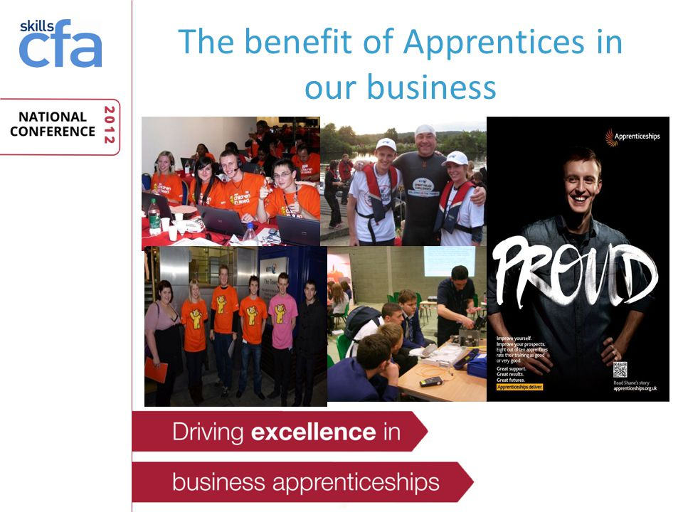 The benefit of Apprentices in our business They bring new skills and experience into the business They perform better than other recruits – Retention – Productivity – Motivation They provide a source of future Talent & Leadership in the organisation They are excellent Ambassadors for BT and represent us brilliantly in the community