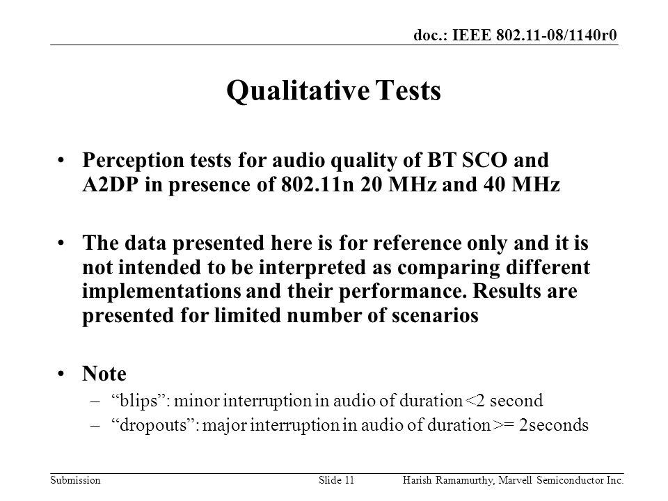 doc.: IEEE 802.11-08/1140r0 SubmissionHarish Ramamurthy, Marvell Semiconductor Inc.Slide 11 Qualitative Tests Perception tests for audio quality of BT SCO and A2DP in presence of 802.11n 20 MHz and 40 MHz The data presented here is for reference only and it is not intended to be interpreted as comparing different implementations and their performance.