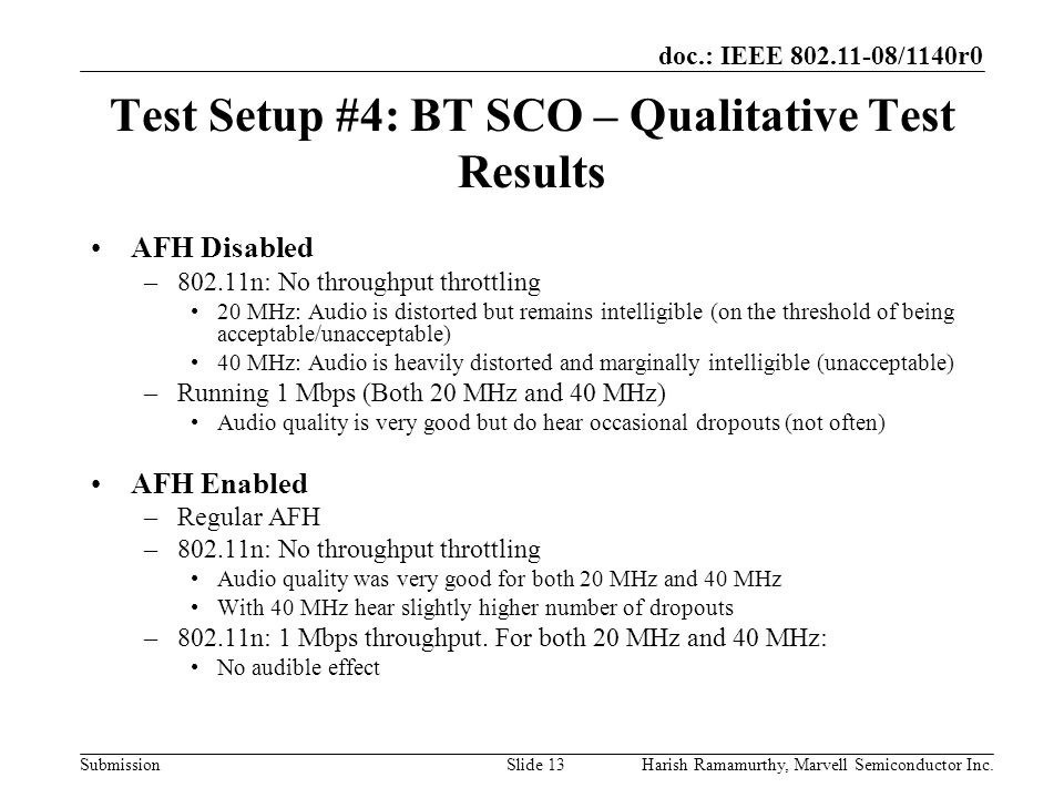 doc.: IEEE 802.11-08/1140r0 SubmissionHarish Ramamurthy, Marvell Semiconductor Inc.Slide 13 Test Setup #4: BT SCO – Qualitative Test Results AFH Disabled –802.11n: No throughput throttling 20 MHz: Audio is distorted but remains intelligible (on the threshold of being acceptable/unacceptable) 40 MHz: Audio is heavily distorted and marginally intelligible (unacceptable) –Running 1 Mbps (Both 20 MHz and 40 MHz) Audio quality is very good but do hear occasional dropouts (not often) AFH Enabled –Regular AFH –802.11n: No throughput throttling Audio quality was very good for both 20 MHz and 40 MHz With 40 MHz hear slightly higher number of dropouts –802.11n: 1 Mbps throughput.