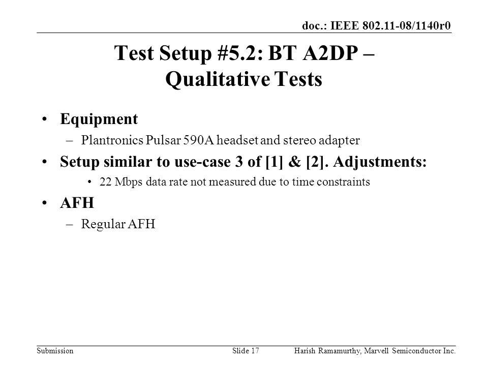 doc.: IEEE 802.11-08/1140r0 SubmissionHarish Ramamurthy, Marvell Semiconductor Inc.Slide 17 Test Setup #5.2: BT A2DP – Qualitative Tests Equipment –Plantronics Pulsar 590A headset and stereo adapter Setup similar to use-case 3 of [1] & [2].