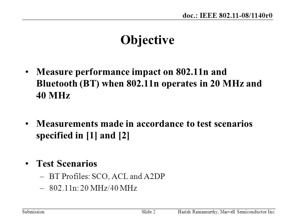 doc.: IEEE 802.11-08/1140r0 SubmissionHarish Ramamurthy, Marvell Semiconductor Inc.Slide 2 Objective Measure performance impact on 802.11n and Bluetooth (BT) when 802.11n operates in 20 MHz and 40 MHz Measurements made in accordance to test scenarios specified in [1] and [2] Test Scenarios –BT Profiles: SCO, ACL and A2DP –802.11n: 20 MHz/40 MHz