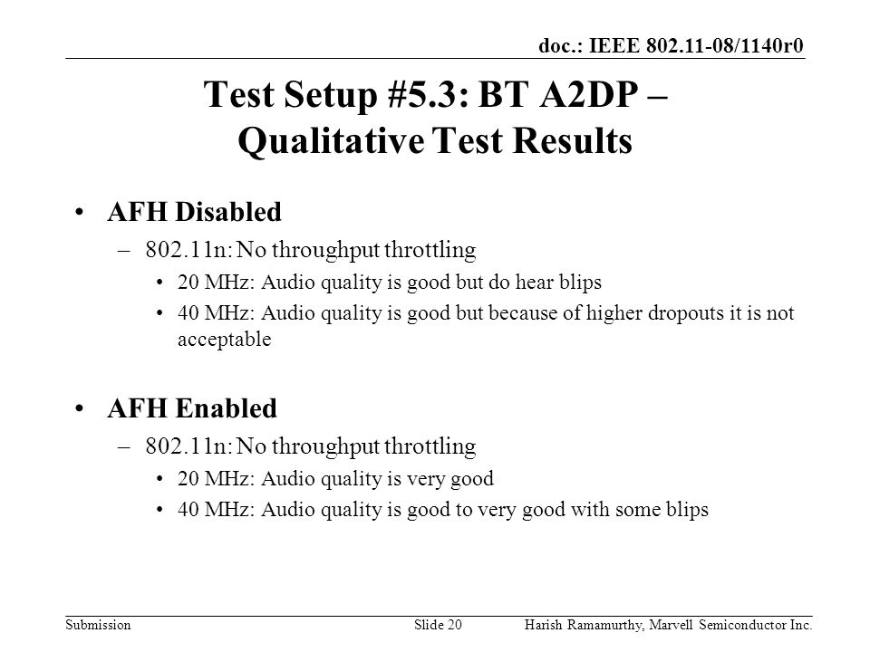 doc.: IEEE 802.11-08/1140r0 SubmissionHarish Ramamurthy, Marvell Semiconductor Inc.Slide 20 Test Setup #5.3: BT A2DP – Qualitative Test Results AFH Disabled –802.11n: No throughput throttling 20 MHz: Audio quality is good but do hear blips 40 MHz: Audio quality is good but because of higher dropouts it is not acceptable AFH Enabled –802.11n: No throughput throttling 20 MHz: Audio quality is very good 40 MHz: Audio quality is good to very good with some blips