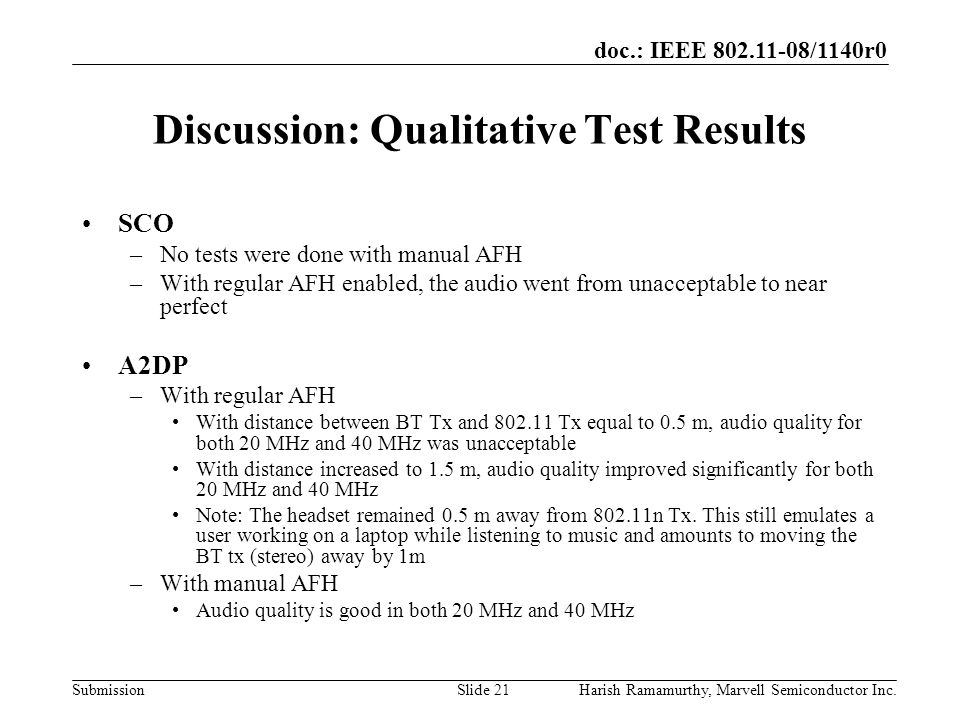 doc.: IEEE 802.11-08/1140r0 SubmissionHarish Ramamurthy, Marvell Semiconductor Inc.Slide 21 Discussion: Qualitative Test Results SCO –No tests were done with manual AFH –With regular AFH enabled, the audio went from unacceptable to near perfect A2DP –With regular AFH With distance between BT Tx and 802.11 Tx equal to 0.5 m, audio quality for both 20 MHz and 40 MHz was unacceptable With distance increased to 1.5 m, audio quality improved significantly for both 20 MHz and 40 MHz Note: The headset remained 0.5 m away from 802.11n Tx.