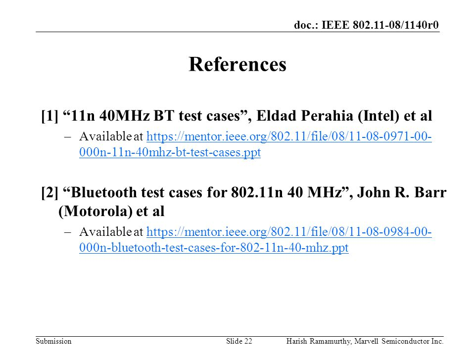 doc.: IEEE 802.11-08/1140r0 SubmissionHarish Ramamurthy, Marvell Semiconductor Inc.Slide 22 References [1] 11n 40MHz BT test cases , Eldad Perahia (Intel) et al –Available at https://mentor.ieee.org/802.11/file/08/11-08-0971-00- 000n-11n-40mhz-bt-test-cases.ppthttps://mentor.ieee.org/802.11/file/08/11-08-0971-00- 000n-11n-40mhz-bt-test-cases.ppt [2] Bluetooth test cases for 802.11n 40 MHz , John R.
