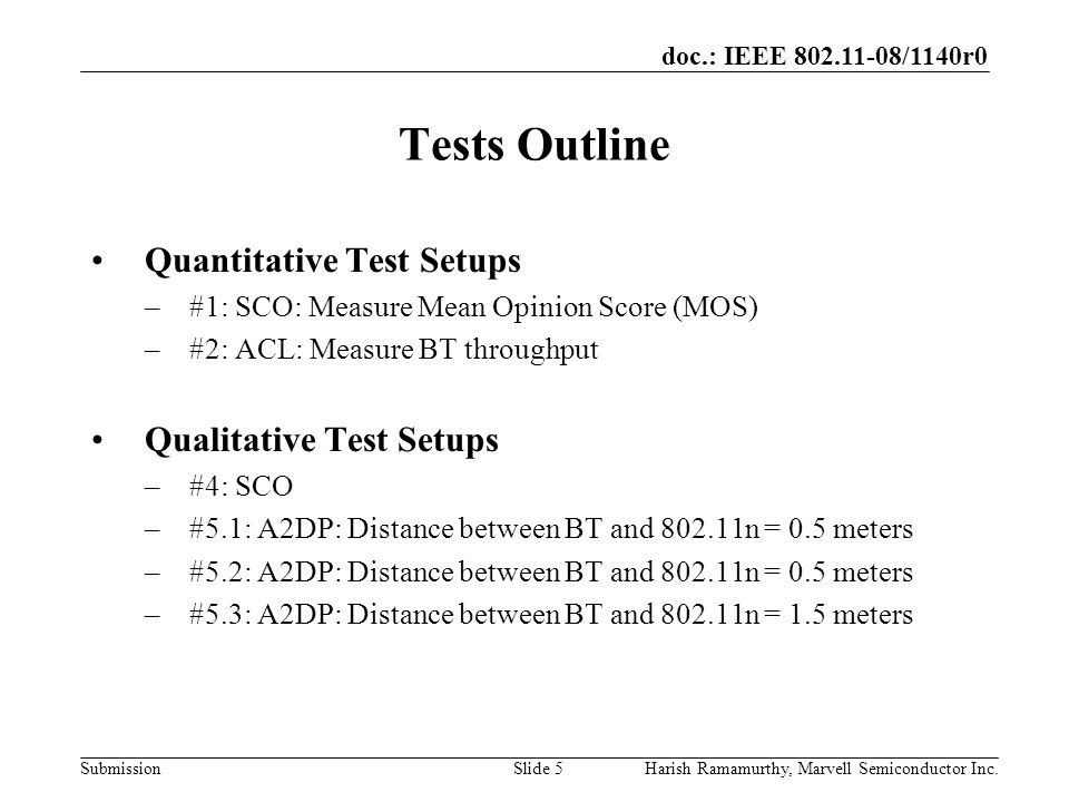 doc.: IEEE 802.11-08/1140r0 SubmissionHarish Ramamurthy, Marvell Semiconductor Inc.Slide 5 Tests Outline Quantitative Test Setups –#1: SCO: Measure Mean Opinion Score (MOS) –#2: ACL: Measure BT throughput Qualitative Test Setups –#4: SCO –#5.1: A2DP: Distance between BT and 802.11n = 0.5 meters –#5.2: A2DP: Distance between BT and 802.11n = 0.5 meters –#5.3: A2DP: Distance between BT and 802.11n = 1.5 meters