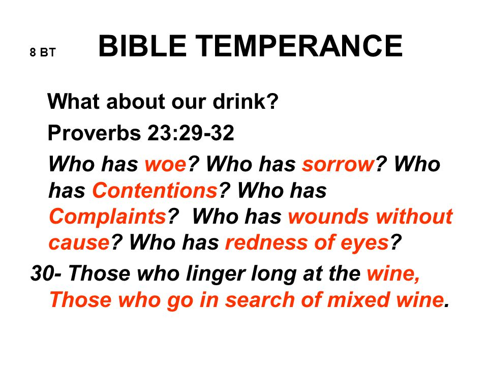 8 BT BIBLE TEMPERANCE What about our drink. Proverbs 23:29-32 Who has woe.