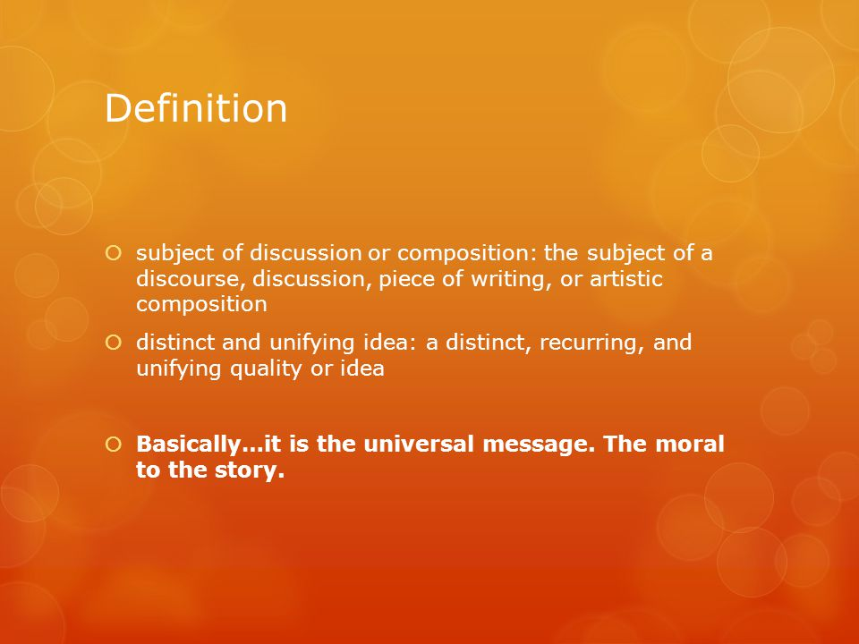 Definition  subject of discussion or composition: the subject of a discourse, discussion, piece of writing, or artistic composition  distinct and unifying idea: a distinct, recurring, and unifying quality or idea  Basically…it is the universal message.