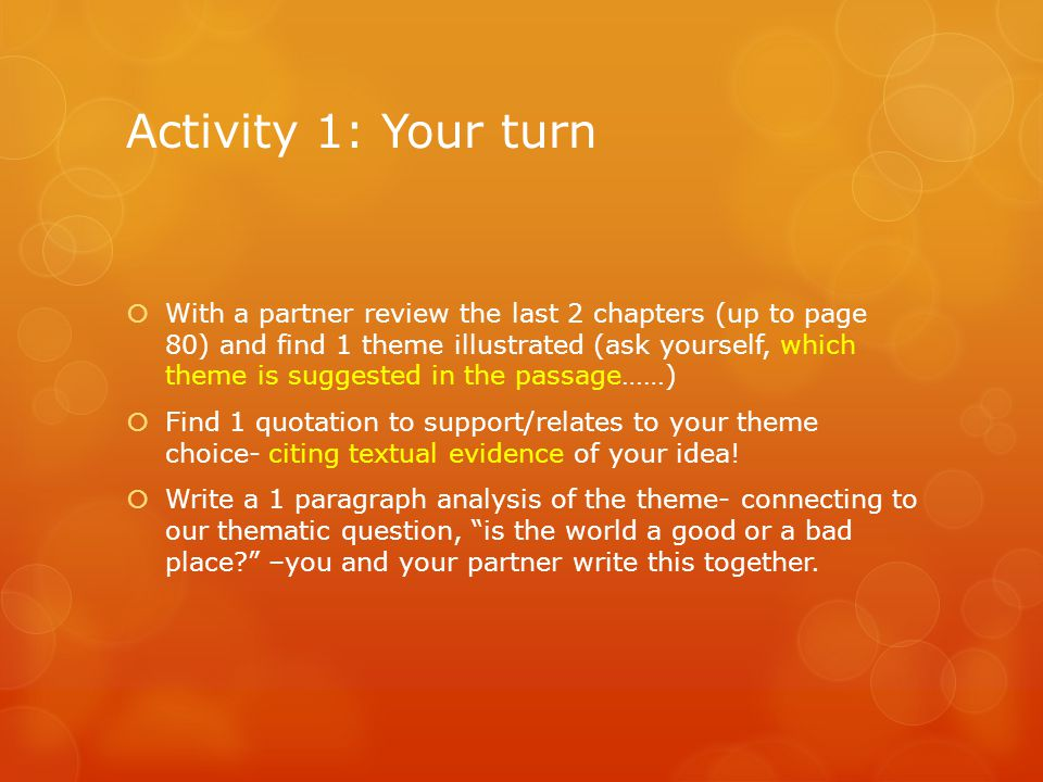 Activity 1: Your turn  With a partner review the last 2 chapters (up to page 80) and find 1 theme illustrated (ask yourself, which theme is suggested in the passage……)  Find 1 quotation to support/relates to your theme choice- citing textual evidence of your idea.
