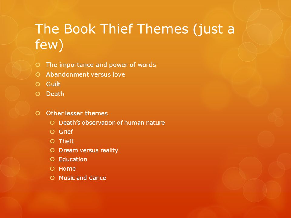 The Book Thief Themes (just a few)  The importance and power of words  Abandonment versus love  Guilt  Death  Other lesser themes  Death's observation of human nature  Grief  Theft  Dream versus reality  Education  Home  Music and dance
