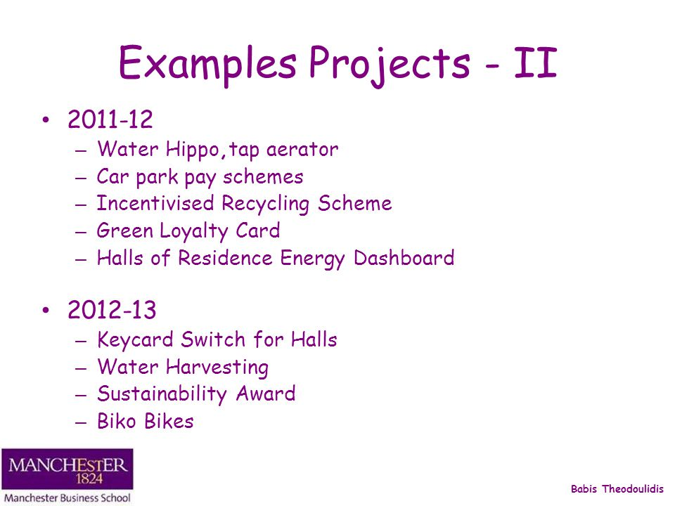 Babis Theodoulidis Examples Projects - II 2011-12 – Water Hippo,tap aerator – Car park pay schemes – Incentivised Recycling Scheme – Green Loyalty Card – Halls of Residence Energy Dashboard 2012-13 – Keycard Switch for Halls – Water Harvesting – Sustainability Award – Biko Bikes