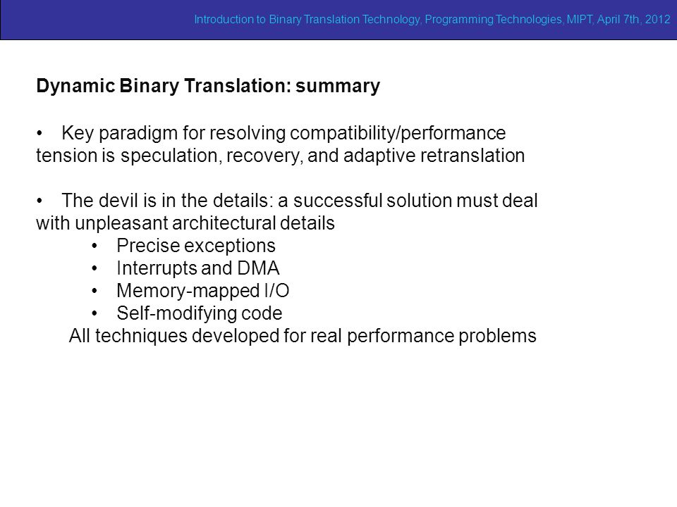 Adaptive binary translation (1/2) Dynamic Binary Translation: summary Key paradigm for resolving compatibility/performance tension is speculation, recovery, and adaptive retranslation The devil is in the details: a successful solution must deal with unpleasant architectural details Precise exceptions Interrupts and DMA Memory-mapped I/O Self-modifying code All techniques developed for real performance problems Introduction to Binary Translation Technology, Programming Technologies, MIPT, April 7th, 2012