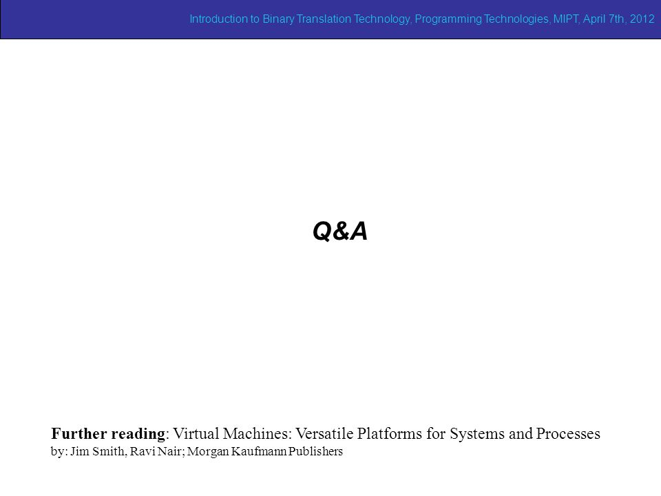 Q&A Further reading: Virtual Machines: Versatile Platforms for Systems and Processes by: Jim Smith, Ravi Nair; Morgan Kaufmann Publishers Introduction to Binary Translation Technology, Programming Technologies, MIPT, April 7th, 2012