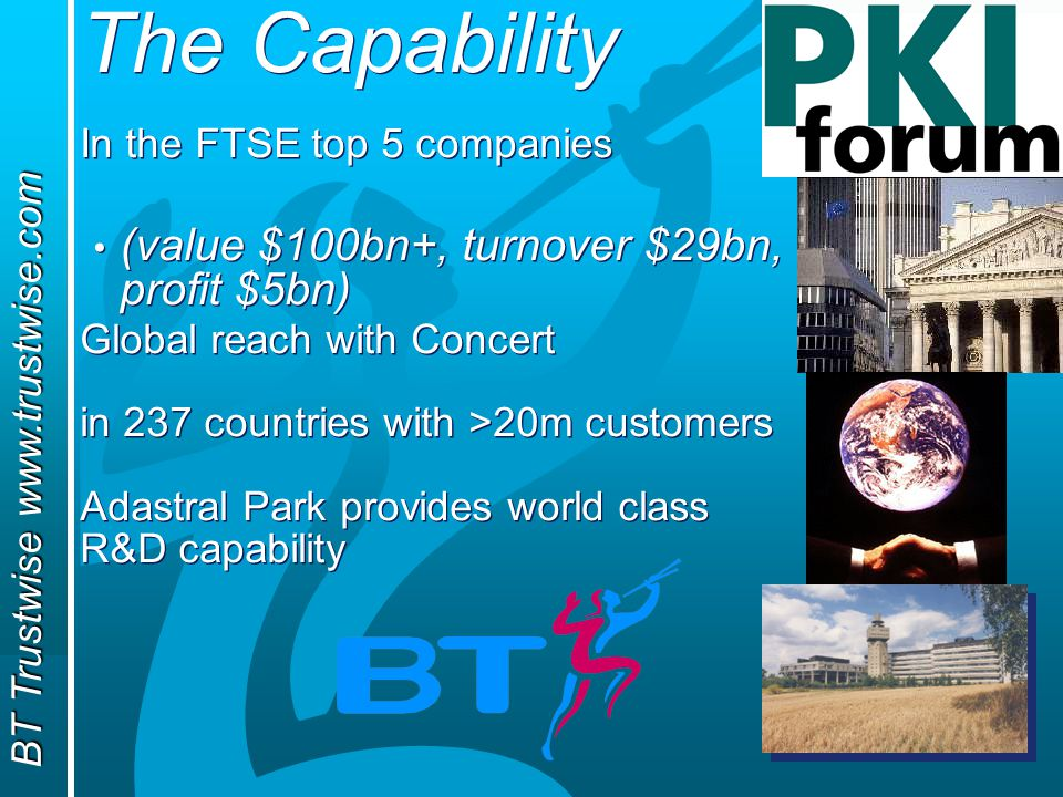 BT Trustwise www.trustwise.com The Capability In the FTSE top 5 companies (value $100bn+, turnover $29bn, profit $5bn) Global reach with Concert in 237 countries with >20m customers Adastral Park provides world class R&D capability In the FTSE top 5 companies (value $100bn+, turnover $29bn, profit $5bn) Global reach with Concert in 237 countries with >20m customers Adastral Park provides world class R&D capability