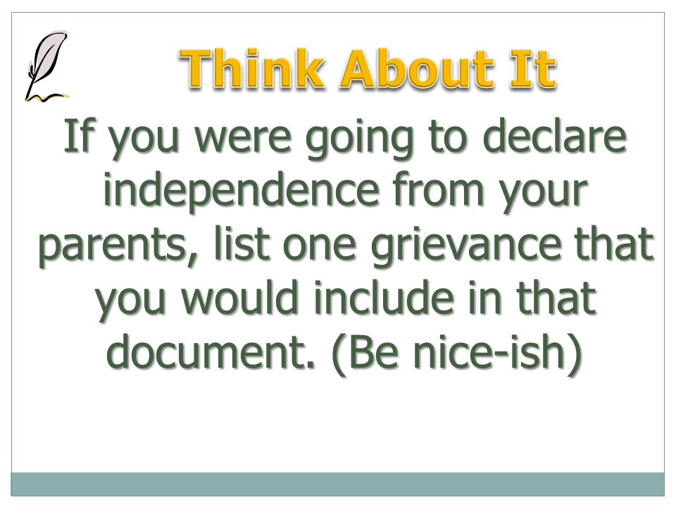 If you were going to declare independence from your parents, list one grievance that you would include in that document.
