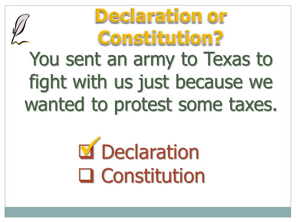 You sent an army to Texas to fight with us just because we wanted to protest some taxes.  Declaration  Constitution