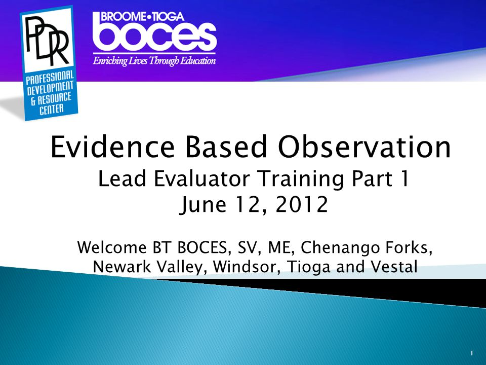 1 Evidence Based Observation Lead Evaluator Training Part 1 June 12, 2012 Welcome BT BOCES, SV, ME, Chenango Forks, Newark Valley, Windsor, Tioga and