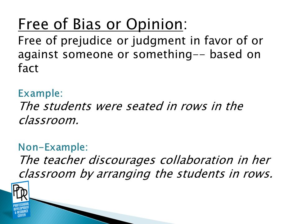 Free of Bias or Opinion: Free of prejudice or judgment in favor of or against someone or something-- based on fact Example: The students were seated in rows in the classroom.